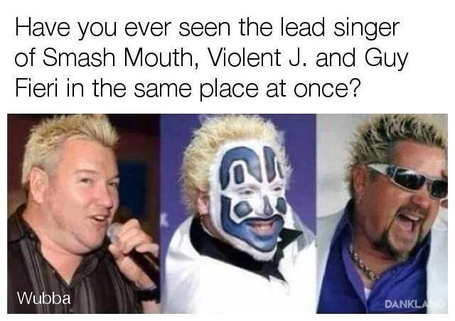 Head - Have you ever seen the lead singer of Smash Mouth, Violent J. and Guy Fieri in the same place at once? Wubba DANKLAND