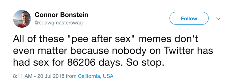 """Text - Connor Bonstein Follow @cdawgmasterswag II All of these """"pee after sex"""" memes don't even matter because nobody on Twitter has had sex for 86206 days. So stop. 8:11 AM - 20 Jul 2018 from California, USA"""
