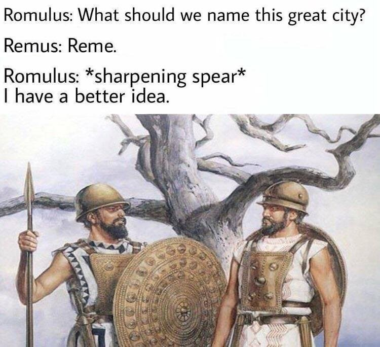 """Romulus: """"What should we name this great city?"""" Remus: """"Reme;"""" Romulus: *Sharpening spear* """"I have a better idea"""""""