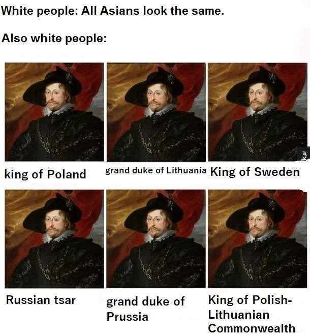Headgear - White people: All Asians look the same. Also white people: grand duke of Lithuania King of Sweden king of Poland King of Polish Russian tsar grand duke of Lithuanian Prussia