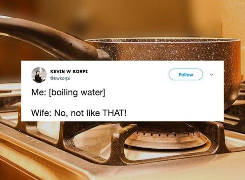 Me: [boiling water] Wife: No, not like that!