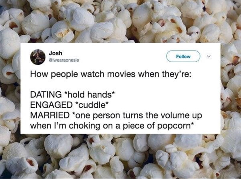 Human settlement - Josh Follow @iwearaonesie How people watch movies when they're: DATING *hold hands* ENGAGED *cuddle* MARRIED one person turns the volume up when I'm choking on a piece of popcorn*