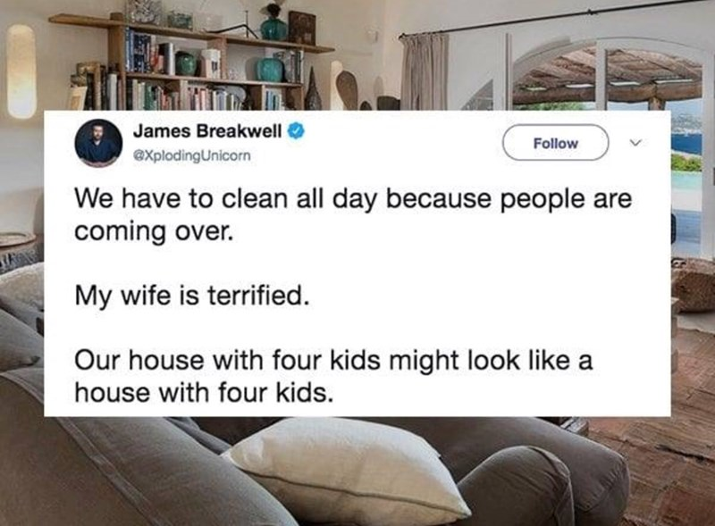 Product - James Breakwell Follow explodingUnicorn We have to clean all day because people are coming over. My wife is terrified Our house with four kids might look like a house with four kids
