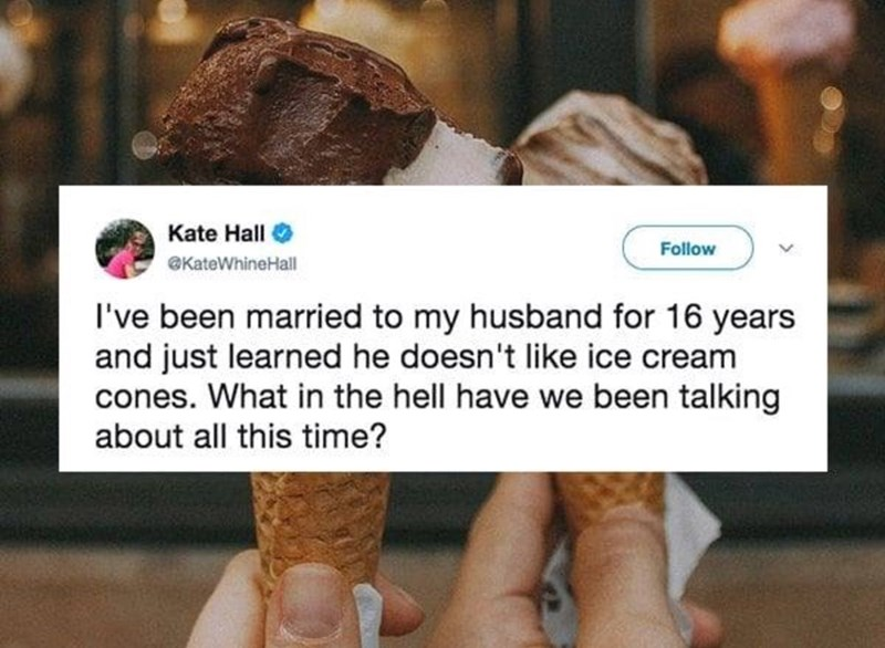 Font - Kate Hall Follow @KateWhineHall I've been married to my husband for 16 years and just learned he doesn't like ice cream cones. What in the hell have we been talking about all this time?