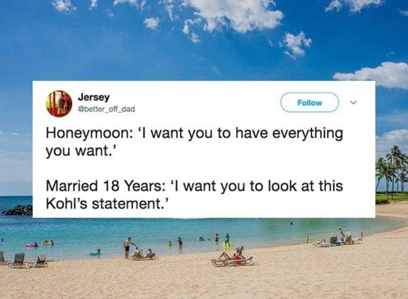 Beach - Jersey @better_off_dad Follow Honeymoon: 'I want you to have everything you want. Married 18 Years: 'I want you to look at this Kohl's statement.'