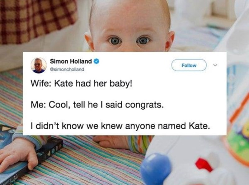 Child - Simon Holland Follow @simoncholland Wife: Kate had her baby! Me: Cool, tell he I said congrats. I didn't know we knew anyone named Kate.