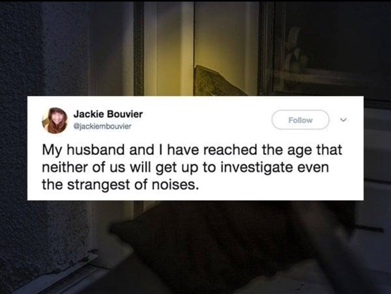 Text - Jackie Bouvier Follow @jackiembouvier My husband and I have reached the age that neither of us will get up to investigate even the strangest of noises.