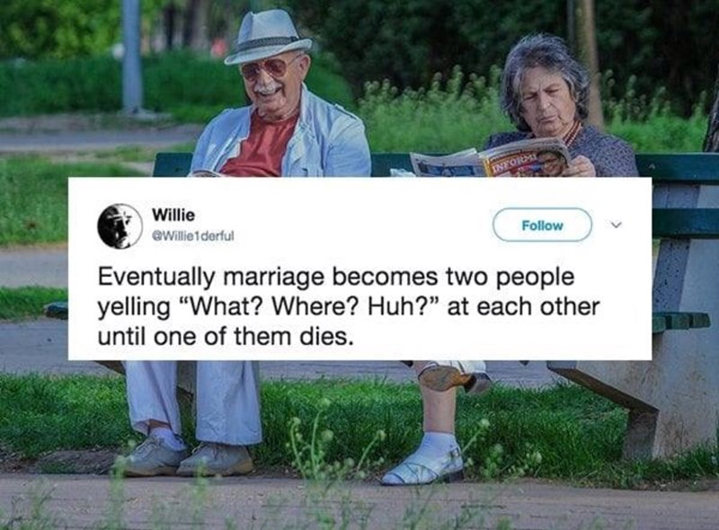 "Text - Willie Follow @Willie1derful Eventually marriage becomes two people yelling ""What? Where? Huh?"" at each other until one of them dies."