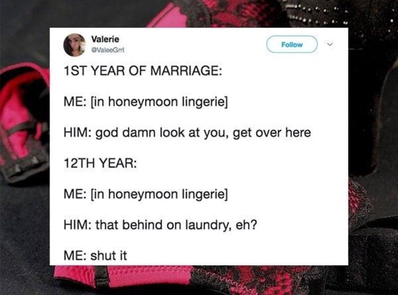 Text - Valerie Follow eValeeGr 1ST YEAR OF MARRIAGE ME: [in honeymoon lingerie] HIM: god damn look at you, get over here 12TH YEAR: ME: [in honeymoon lingerie] HIM: that behind on laundry, eh? ME: shut it