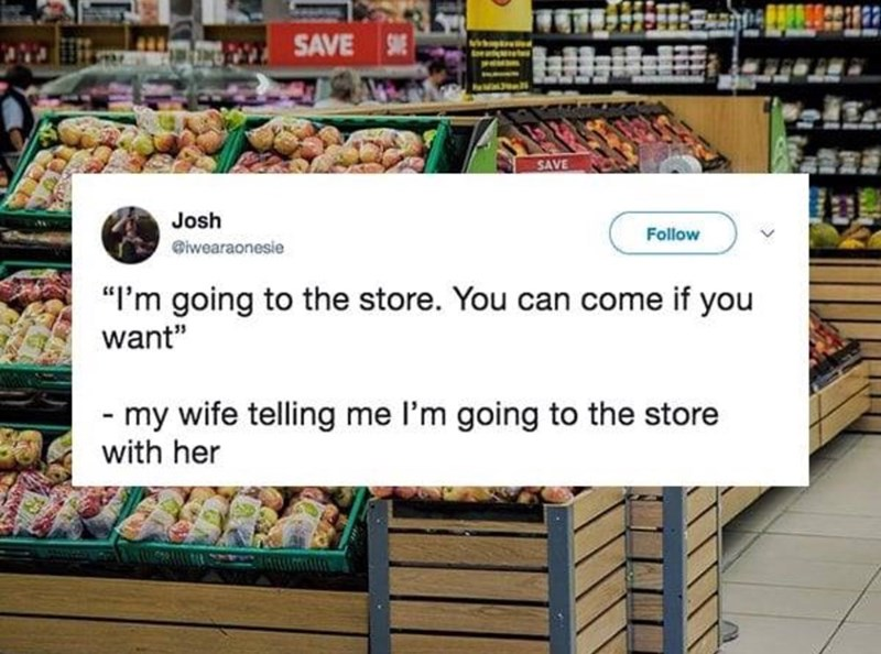 "Supermarket - SAVE S SAVE Josh Follow @iwearaonesie ""I'm going to the store. You can come if you want"" - my wife telling me l'm going to the store with her"