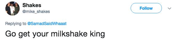 Text - Shakes Follow @mike_shakes Replying to @SamadSaidWhaaat Go get your milkshake king