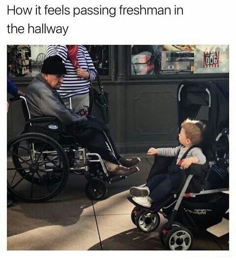 "Picture of an old man in a wheelchair and a baby in a stroller looking at each other in passing with the caption, ""How it feels passing freshman in the hallway"""
