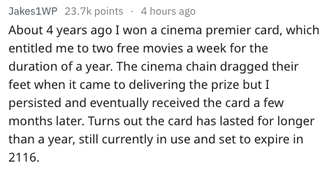 Text - Jakes1WP 23.7k points 4 hours ago About 4 years ago I won a cinema premier card, which entitled me to two free movies a week for the duration of a year. The cinema chain dragged their feet when it came to delivering the prize but I persisted and eventually received the card a few months later. Turns out the card has lasted for longer than a year, still currently in use and set to expire in 2116