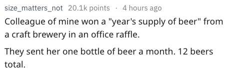 """Text - size_matters_not 20.1k points 4 hours ago Colleague of mine won a """"year's supply of beer"""" from craft brewery in an office raffle. They sent her one bottle of beer a month. 12 beers total"""