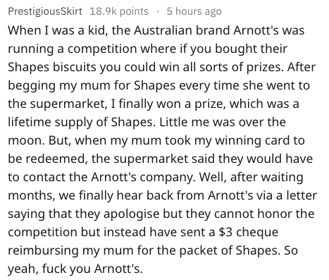 Text - PrestigiousSkirt 18.9k points 5 hours ago When I was a kid, the Australian brand Arnott's was running a competition where if you bought their Shapes biscuits you could win all sorts of prizes. After begging my mum for Shapes every time she went to the supermarket, I finally won a prize, which was a lifetime supply of Shapes. Little me was over the moon. But, when my mum took my winning card to be redeemed, the supermarket said they would have to contact the Arnott's company. Well, after w