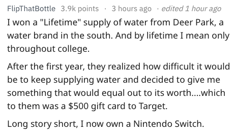 """Text - 3 hours ago .edited 1 hour ago FlipThatBottle 3.9k points I won a """"Lifetime"""" supply of water from Deer Park, a water brand in the south. And by lifetime I mean only throughout college. After the first year, they realized how difficult it would be to keep supplying water and decided to give me something that would equal out to its worth....which to them was a $500 gift card to Target. Long story short, I now own a Nintendo Switch"""