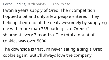 Text - BoredPudding 8.7k points 3 hours ago I won a years supply of Oreo. Their competition flopped a bit and only a few people entered. They held up their end of the deal awesomely by supplying me with more than 365 packages of Oreos (1 shipment every 3 months). The total amount of cookies was over 5000. The downside is that I'm never eating a single Oreo cookie again. But I'll always love the company.