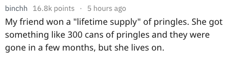 """Text - binchh 16.8k points 5 hours ago My friend won a """"lifetime supply"""" of pringles. She got something like 300 cans of pringles and they were gone in a few months, but she lives on."""