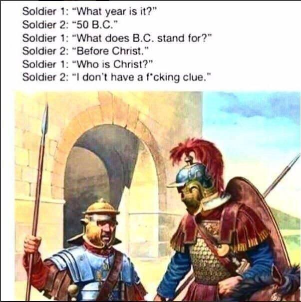 "ancient roman meme - Cartoon - Soldier 1: ""What year is it?"" Soldier 2: ""50 B.C. Soldier 1: ""What does B.C. stand for?"" Soldier 2: ""Before Christ."" Soldier 1: ""Who is Christ?"" Soldier 2: ""I don't have a f'cking clue."