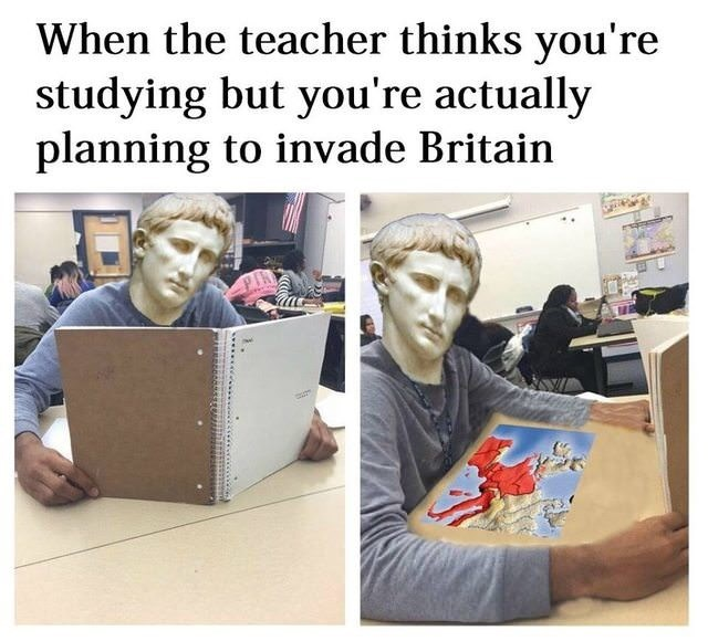 """When the teacher thinks you're studying but you're actually planning to invade Britain"""