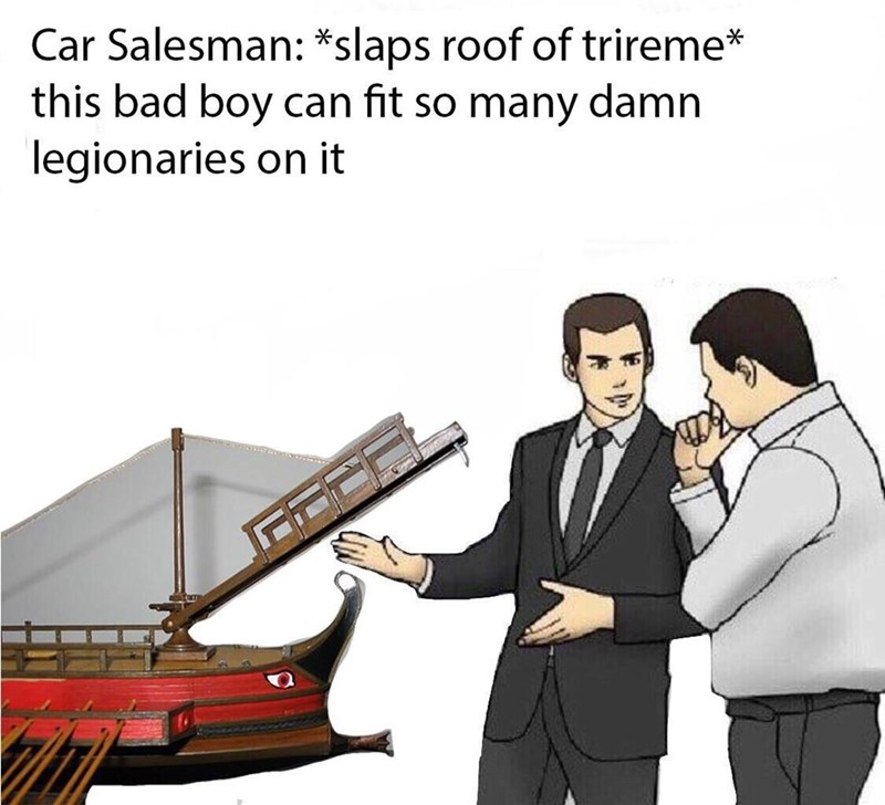 ancient roman meme - Cartoon - Car Salesman: *slaps roof of trireme* this bad boy can fit so many damn legionaries on it