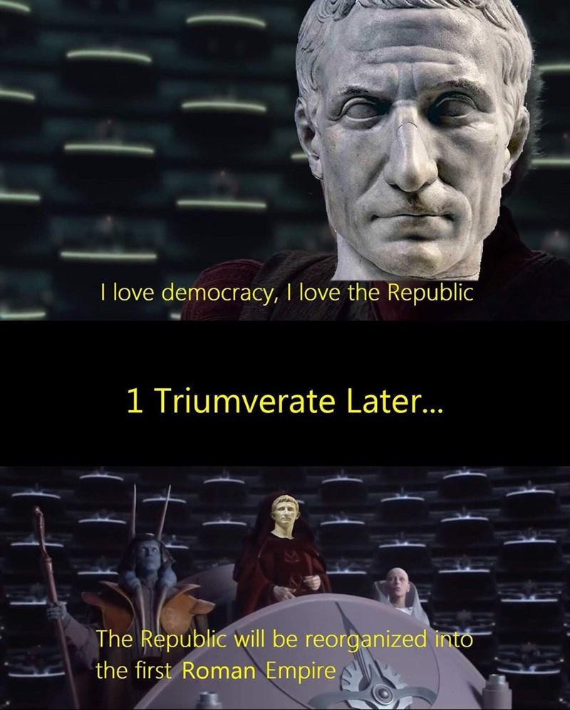 ancient roman meme - Photo caption - I love democracy, I love the Republic 1 Triumverate Later.. The Republic will be reorganized into the first Roman Empire