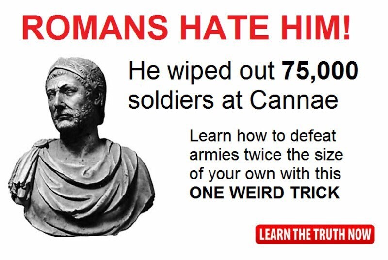 ancient roman meme - Text - ROMANS HATE HIM! He wiped out 75,000 soldiers at Cannae Learn how to defeat armies twice the size of your own with this ONE WEIRD TRICK LEARN THE TRUTH NOW