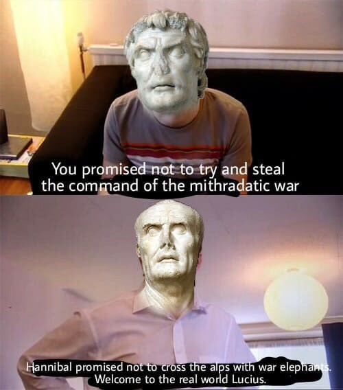 ancient roman meme - Sculpture - You promised not to try and steal the command of the mithradatic war elepnants Hannibal promised not to cross the alps with war Welcome to the real world Lucius