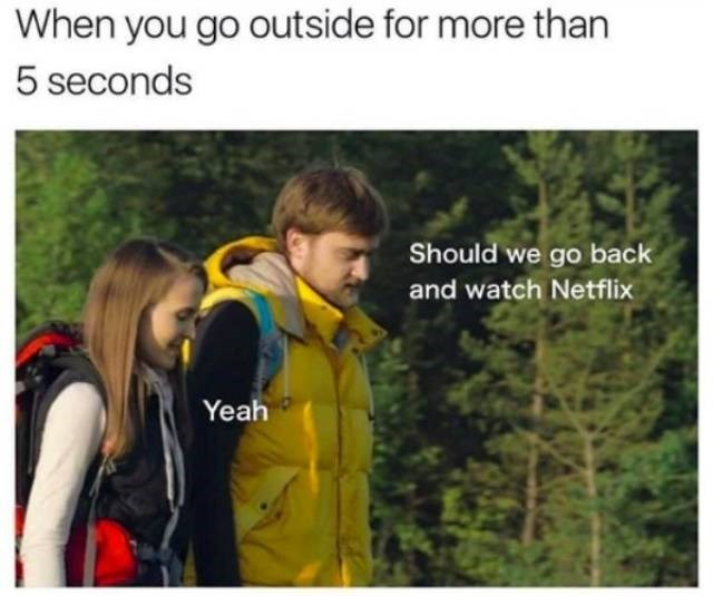 Jacket - When you go outside for more than 5 seconds Should we go back and watch Netflix Yeah