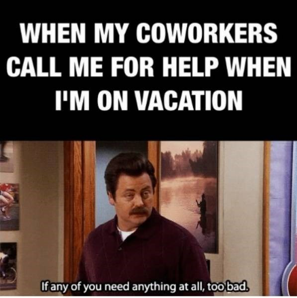 Facial expression - WHEN MY COWORKERS CALL ME FOR HELP WHEN I'M ON VACATION If any of you need anything at all, toobad