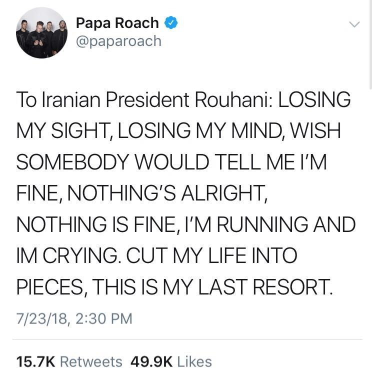 Text - Papa Roach @paparoach To Iranian President Rouhani: LOSING MY SIGHT, LOSING MY MIND, WISH SOMEBODY WOULD TELL ME I'M FINE, NOTHING'S ALRIGHT, NOTHING IS FINE, I'M RUNNING AND IM CRYING. CUT MY LIFE INTO PIECES, THIS IS MY LAST RESORT 7/23/18, 2:30 PM 15.7K Retweets 49.9K Likes