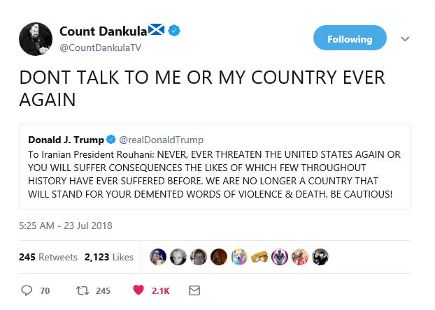 Text - Count Dankula! Following @CountDankulaTV DONT TALK TO ME OR MY COUNTRY EVER AGAIN Donald J. Trump @realDonaldTrump To Iranian President Rouhani: NEVER, EVER THREATEN THE UNITED STATES AGAIN OR YOU WILL SUFFER CONSEQUENCES THE LIKES OF WHICH FEW THROUGHOUT HISTORY HAVE EVER SUFFERED BEFORE. WE ARE NO LONGER A COUNTRY THAT WILL STAND FOR YOUR DEMENTED WORDS OF VIOLENCE & DEATH. BE CAUTIOUS! 5:25 AM 23 Jul 2018 245 Retweets 2,123 Likes 70 t245 2.1K
