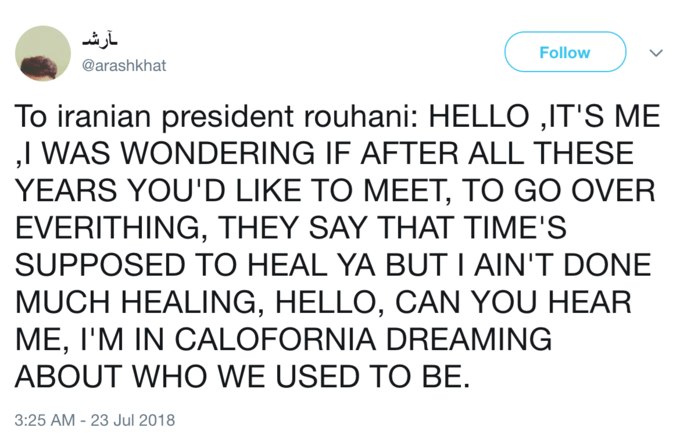 Text - آرش Follow @arashkhat To iranian president rouhani: HELLO ,IT'S ME ,I WAS WONDERING IF AFTER ALL THESE YEARS YOU'D LIKE TO MEET, TO GO OVER EVERITHING, THEY SAY THAT TIME'S SUPPOSED TO HEAL YA BUT I AIN'T DONE MUCH HEALING, HELLO, CAN YOU HEAR ME, I'M IN CALOFORNIA DREAMING ABOUT WHO WE USED TO BE 3:25 AM - 23 Jul 2018