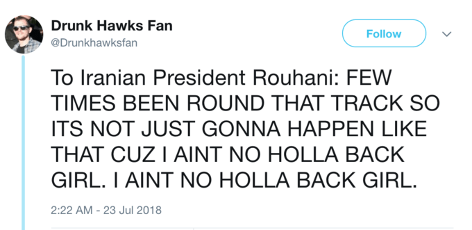 Text - Drunk Hawks Fan Follow @Drunkhawksfan To Iranian President Rouhani: FEW TIMES BEEN ROUND THAT TRACK SO ITS NOT JUST GONNA HAPPEN LIKE THAT CUZ I AINT NO HOLLA BACK GIRL. I AINT NO HOLLA BACK GIRL. 2:22 AM - 23 Jul 2018