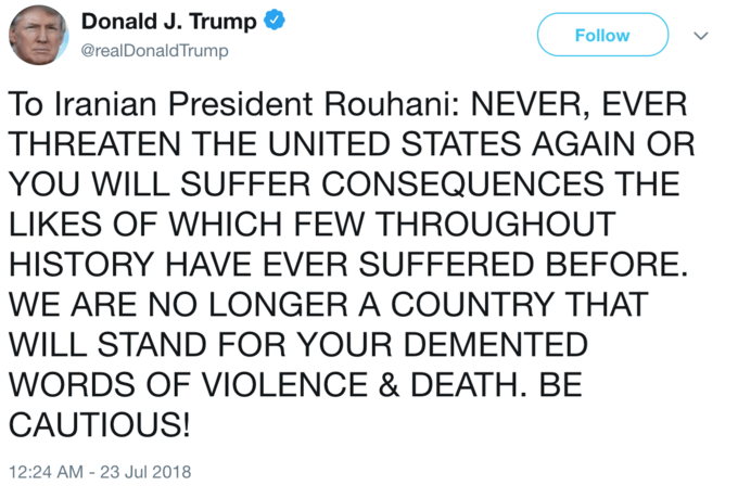 Text - Donald J. Trump Follow @realDonaldTrump To Iranian President Rouhani: NEVER, EVER THREATEN THE UNITED STATES AGAIN OR YOU WILL SUFFER CONSEQUENCES THE LIKES OF WHICH FEW THROUGHOUT HISTORY HAVE EVER SUFFERED BEFORE. WE ARE NO LONGER A COUNTRY THAT WILL STAND FOR YOUR DEMENTED WORDS OF VIOLENCE & DEATH. BE CAUTIOUS! 12:24 AM - 23 Jul 2018
