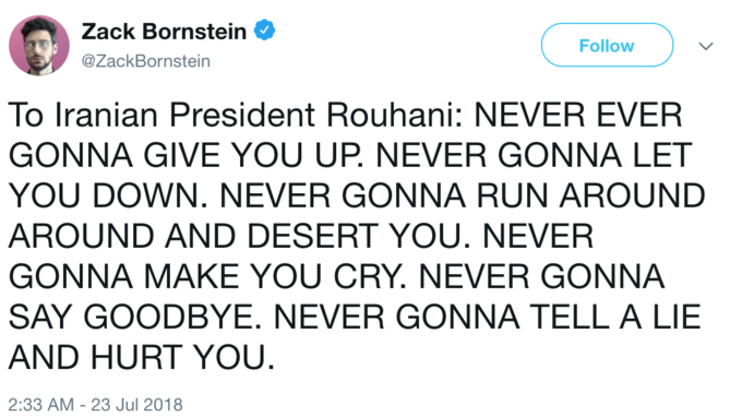 Text - Zack Bornstein Follow @ZackBornstein To Iranian President Rouhani: NEVER EVER GONNA GIVE YOU UP. NEVER GONNA LET YOU DOWN. NEVER GONNA RUN AROUND AROUND AND DESERT YOU. NEVER GONNA MAKE YOU CRY. NEVER GONNA SAY GOODBYE. NEVER GONNA TELL A LIE AND HURT YOU. 2:33 AM -23 Jul 2018