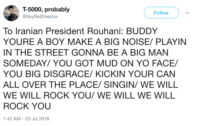 Text - T-5000, probably Follow @SkyNetDirector To Iranian President Rouhani: BUDDY YOURE A BOY MAKE A BIG NOISE/ PLAYIN IN THE STREET GONNA BE A BIG MAN SOMEDAY/ YOU GOT MUD ON YO FACE/ YOU BIG DISGRACE/ KICKIN YOUR CAN ALL OVER THE PLACE/ SINGIN/ WE WILL WE WILL ROCK YOU/ WE WILL WE WILL ROCK YOU 1:42 AM -23 Jul 2018