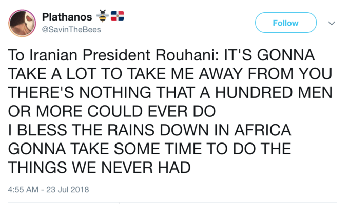 Text - Plathanos Follow @SavinTheBees To Iranian President Rouhani: IT'S GONNA TAKE A LOT TO TAKE ME AWAY FROM YOU THERE'S NOTHING THAT A HUNDRED MEN OR MORE COULD EVER DO I BLESS THE RAINS DOWN IN AFRICA GONNA ΤΑΚE SOΜΕ ΤΙME ΤO DO TΗΕ THINGS WE NEVER HAD 4:55 AM-23 Jul 2018