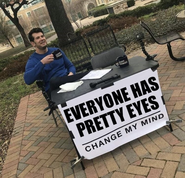 happy meme with change my mind that everyone has pretty eyes