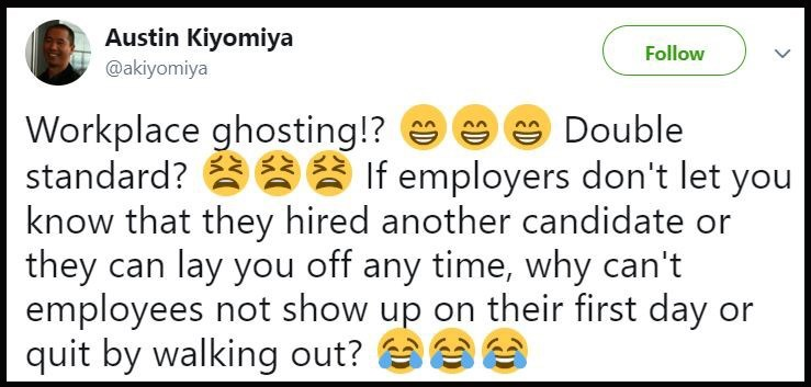 Text - Austin Kiyomiya Follow @akiyomiya Workplace ghosting!? standard? If employers don't let you know that they hired another candidate or they can lay you off any time, why can't employees not show up on their first day or quit by walking out? Double ED ED