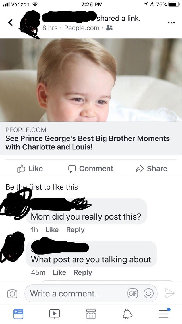 old people fail - Product - 1% 76% Verizon 7:26 PM shared a link. 8 hrs People.com PEOPLE.COM See Prince George's Best Big Brother Moments with Charlotte and Louis! Like Share Comment Be the first to like this Mom did you really post this? Like Reply 1h What post are you talking about Like Reply 45m Write a comment... GIF