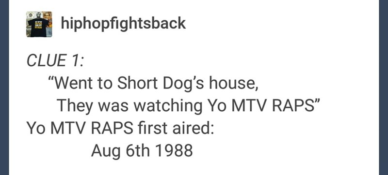 "Text - hiphopfightsback CLUE 1: ""Went to Short Dog's house, They was watching Yo MTV RAPS"" Yo MTV RAPS first aired: Aug 6th 1988"