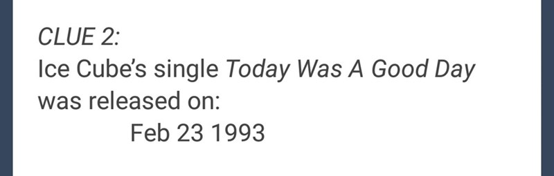 """Clue 2: Ice Cube's single 'Today was a Good Day' was released on February 23rd, 1993"""