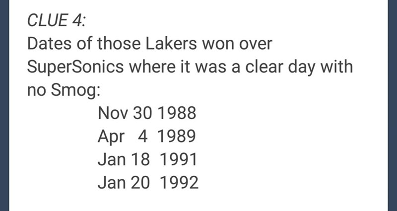 Text - CLUE 4: Dates of those Lakers won over SuperSonics where it was a clear day with no Smog: Nov 30 1988 Apr 4 1989 Jan 18 1991 Jan 20 1992