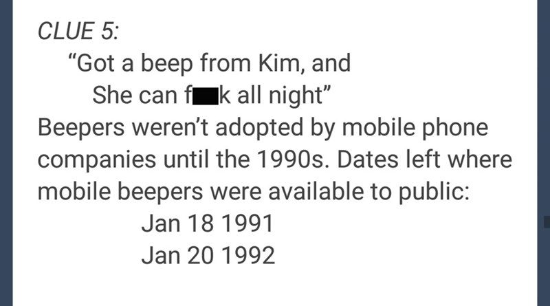 "Text - CLUE 5: ""Got a beep from Kim, and She can fk all night"" Beepers weren't adopted by mobile phone companies until the 1990s. Dates left where mobile beepers were available to public: Jan 18 1991 Jan 20 1992"