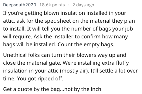 Text - Deepsouth2020 18.6k points 2 days ago If you're getting blown insulation installed in your attic, ask for the spec sheet on the material they plan to install. It will tell you the number of bags your job will require. Ask the installer to confirm how many bags will be installed. Count the empty bags. Unethical folks can turn their blowers way up and close the material gate. We're installing extra fluffy insulation in your attic (mostly air). It'll settle a lot over time. You got ripped of
