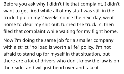 "Text - Before you ask why I didn't file that complaint, I didn't want to get fired while all of my stuff was still in the truck. I put in my 2 weeks notice the next day, went home to clear my shit out, turned the truck in, then filed that complaint while waiting for my flight home. Now I'm doing the same job for a smaller company with a strict ""no load is worth a life"" policy. I'm not afraid to stand up for myself in that situation, but there are a lot of drivers who don't know the law is on the"