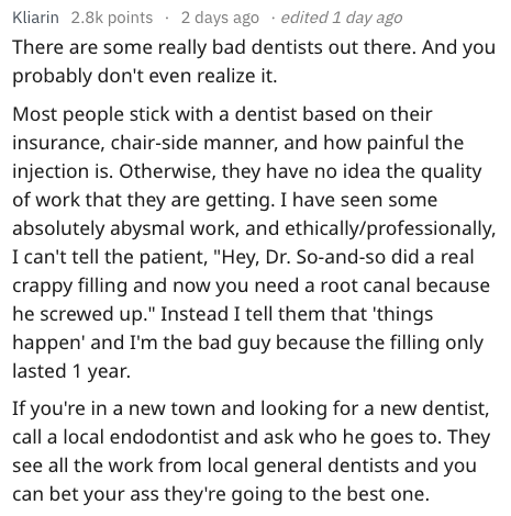 "Text - Kliarin 2.8k points 2 days ago edited 1 day ago There are some really bad dentists out there. And you probably don't even realize it. Most people stick with a dentist based on their insurance, chair-side manner, and how painful the injection is. Otherwise, they have no idea the quality of work that they are getting. I have seen some absolutely abysmal work, and ethically/professionally, I can't tell the patient, ""Hey, Dr. So-and-so did a real crappy filling and now you need a root canal b"