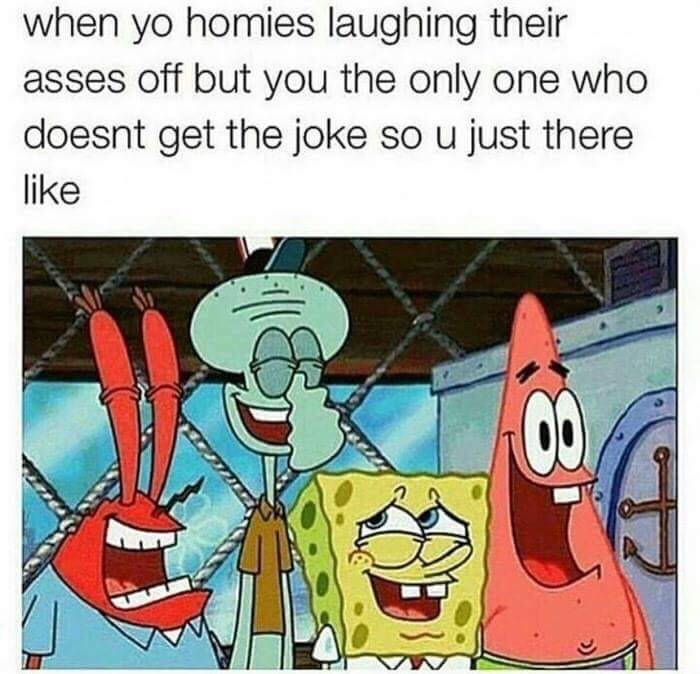 "Pic of Spongebob laughing with several other characters under the caption, ""When yo homies laughing their asses off but you the only one who doesn't get the joke so you just there like..."""