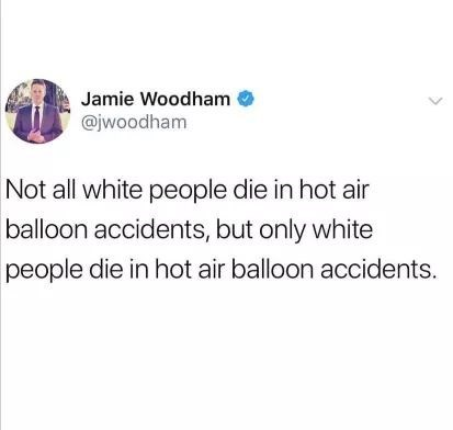 "Tweet that reads, ""Not all white people die in hot air balloon accidents, but only white people die in hot air balloon accidents"""